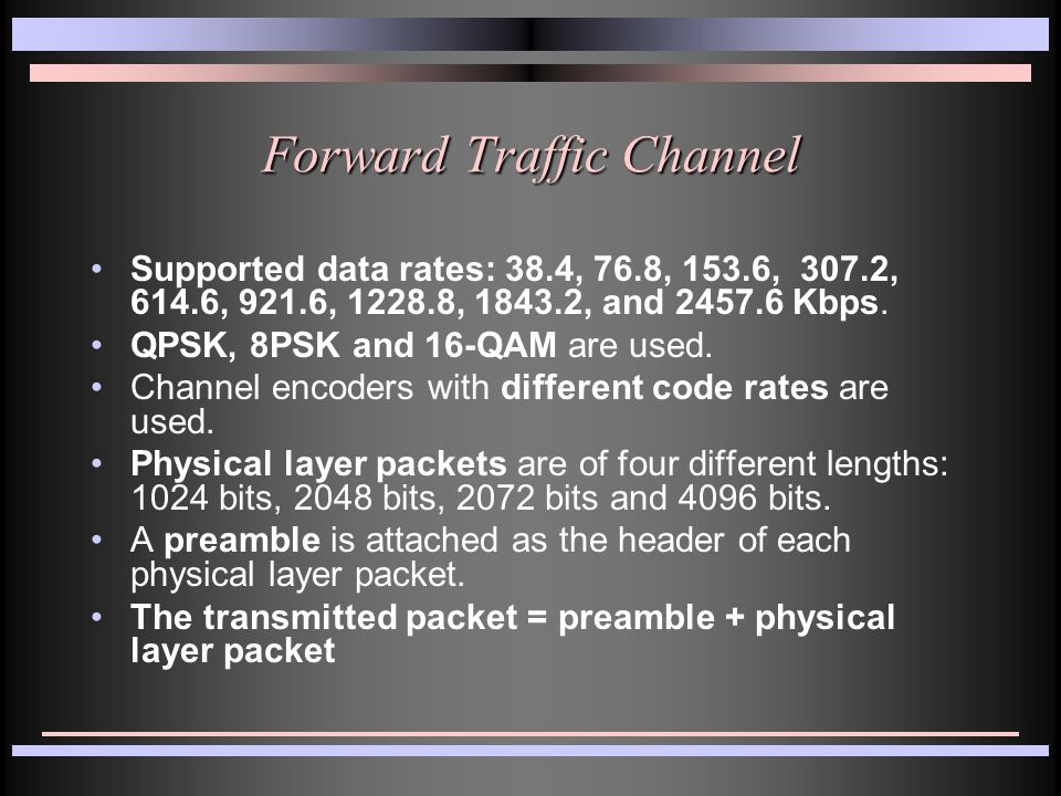 Forward Traffic Channel Supported data rates: 38.4, 76.8, 153.6, 307.2, 614.6, 921.6, 1228.8, 1843.2, and 2457.6 Kbps. QPSK, 8PSK and 16-QAM are used.