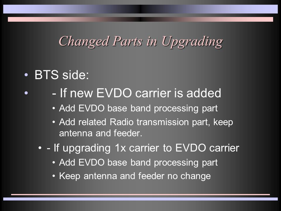 Changed Parts in Upgrading (Cont.) BSC side: add EVDO processing part, upgrade related software - EVDO Signaling -Increased EVDO data capacity