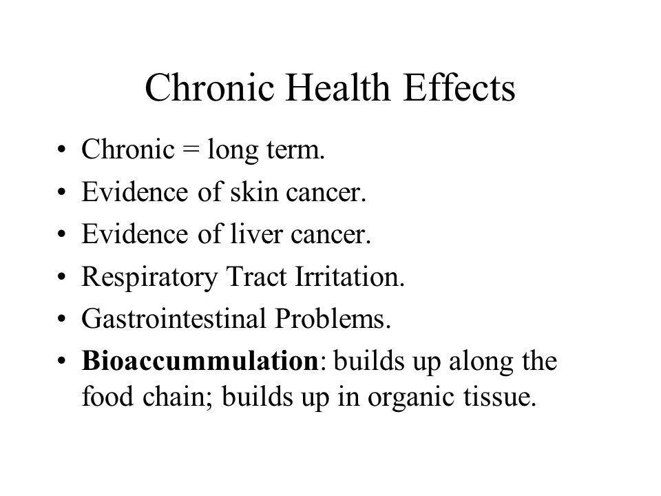 Chronic Health Effects Chronic = long term. Evidence of skin cancer. Evidence of liver cancer. Respiratory Tract Irritation. Gastrointestinal Problems