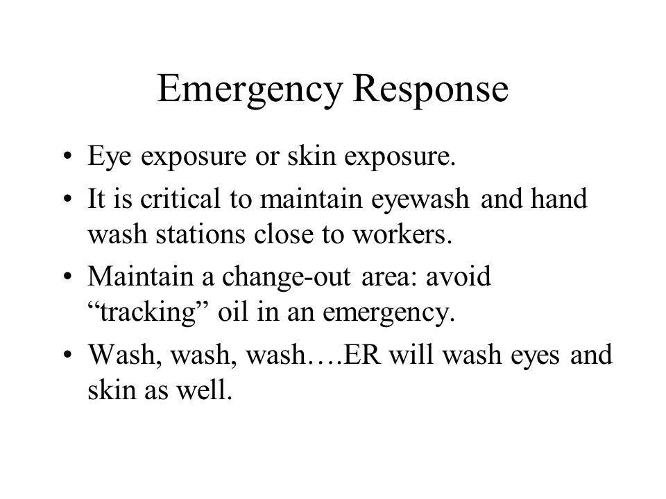 Emergency Response Eye exposure or skin exposure. It is critical to maintain eyewash and hand wash stations close to workers. Maintain a change-out ar