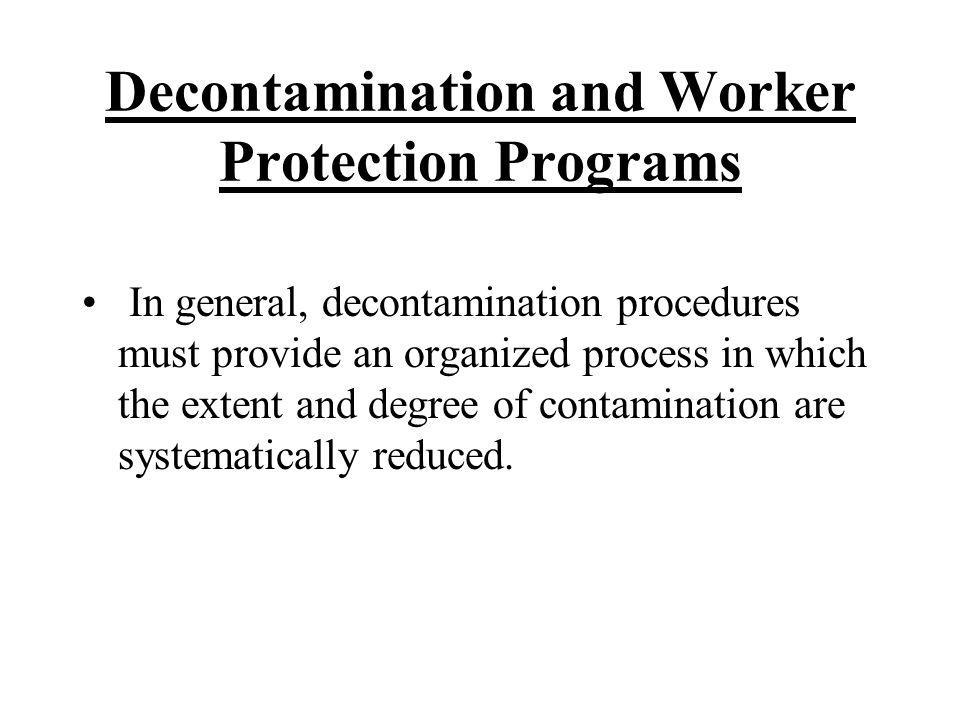 Decontamination and Worker Protection Programs In general, decontamination procedures must provide an organized process in which the extent and degree of contamination are systematically reduced.