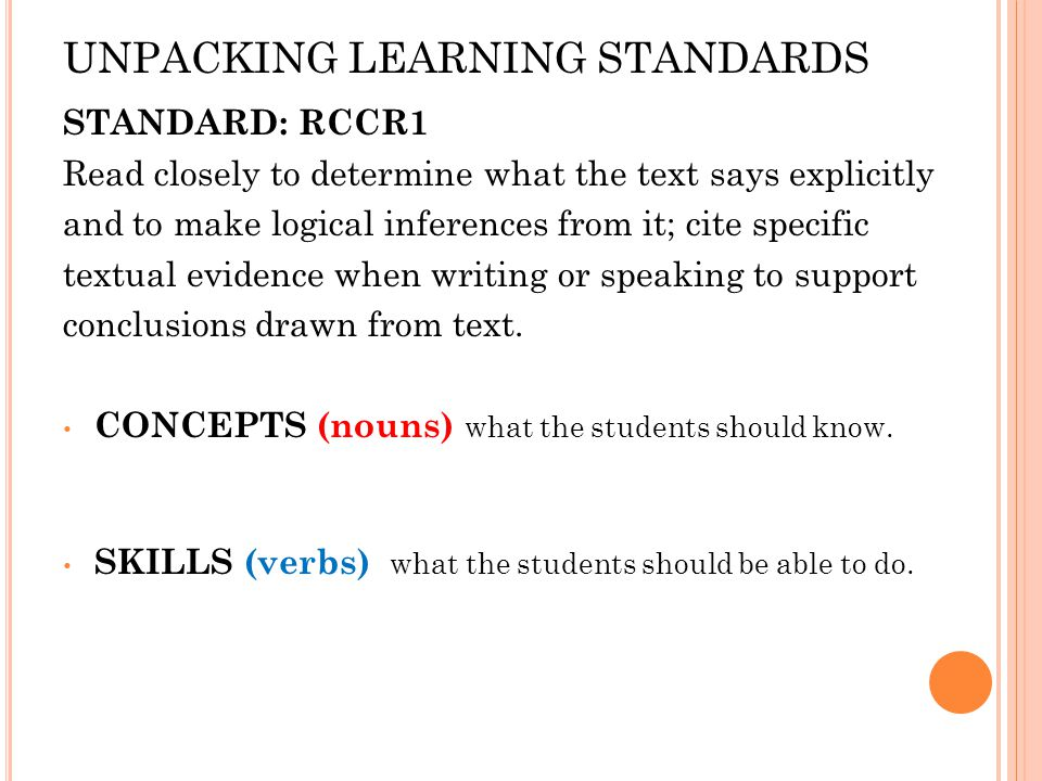 UNPACKING LEARNING STANDARDS STANDARD: RCCR1 Read closely to determine what the text says explicitly and to make logical inferences from it; cite specific textual evidence when writing or speaking to support conclusions drawn from text.