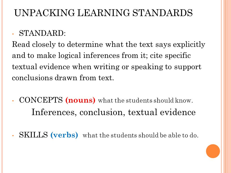 UNPACKING LEARNING STANDARDS STANDARD: Read closely to determine what the text says explicitly and to make logical inferences from it; cite specific textual evidence when writing or speaking to support conclusions drawn from text.