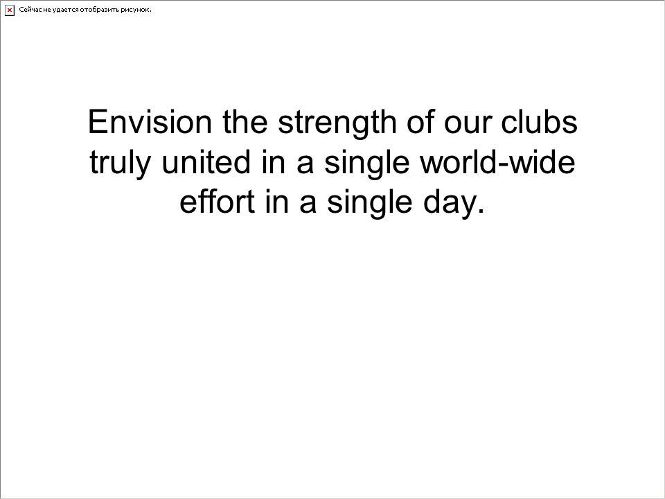 Envision the strength of our clubs truly united in a single world-wide effort in a single day.