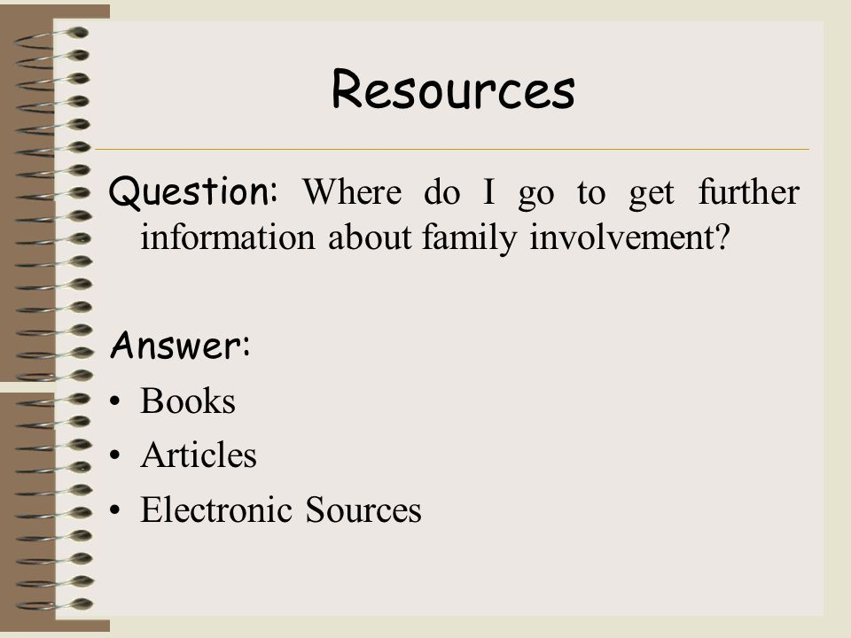 Resources Question: Where do I go to get further information about family involvement.
