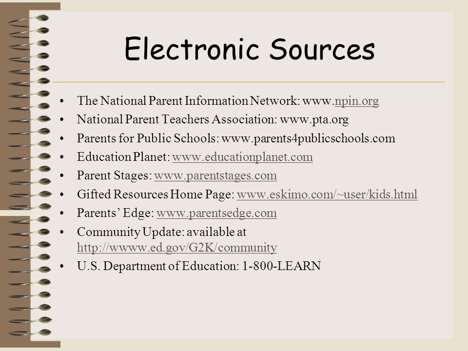 Electronic Sources The National Parent Information Network: www.npin.orgnpin.org National Parent Teachers Association: www.pta.org Parents for Public Schools: www.parents4publicschools.com Education Planet: www.educationplanet.comwww.educationplanet.com Parent Stages: www.parentstages.comwww.parentstages.com Gifted Resources Home Page: www.eskimo.com/~user/kids.htmlwww.eskimo.com/~user/kids.html Parents' Edge: www.parentsedge.comwww.parentsedge.com Community Update: available at http://wwww.ed.gov/G2K/community http://wwww.ed.gov/G2K/community U.S.