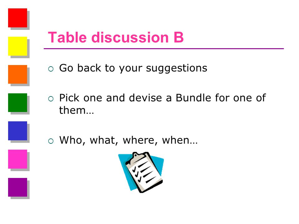 Table discussion B  Go back to your suggestions  Pick one and devise a Bundle for one of them…  Who, what, where, when…
