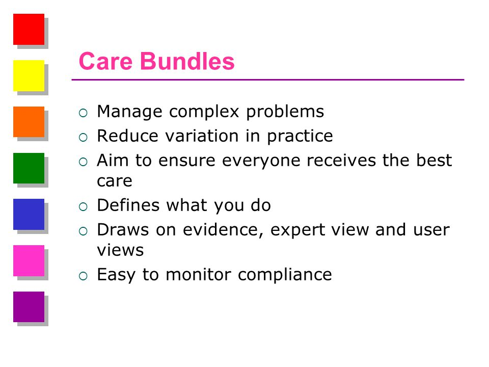 Care Bundles  Manage complex problems  Reduce variation in practice  Aim to ensure everyone receives the best care  Defines what you do  Draws on evidence, expert view and user views  Easy to monitor compliance