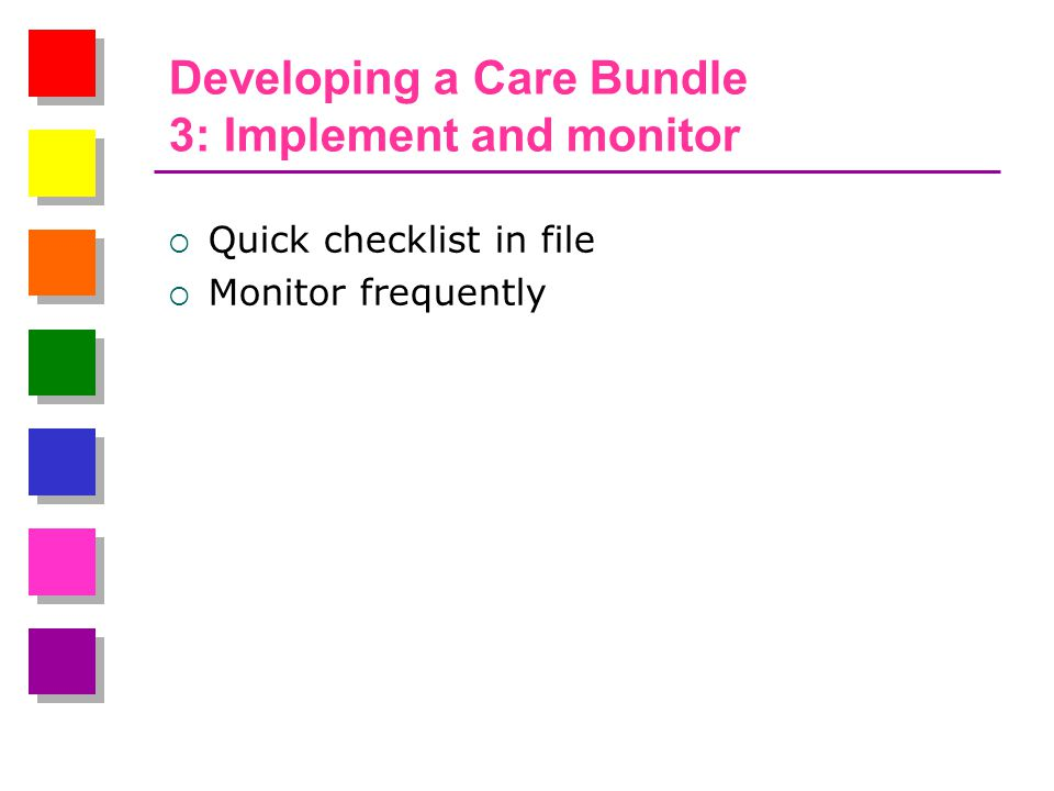 Developing a Care Bundle 3: Implement and monitor  Quick checklist in file  Monitor frequently