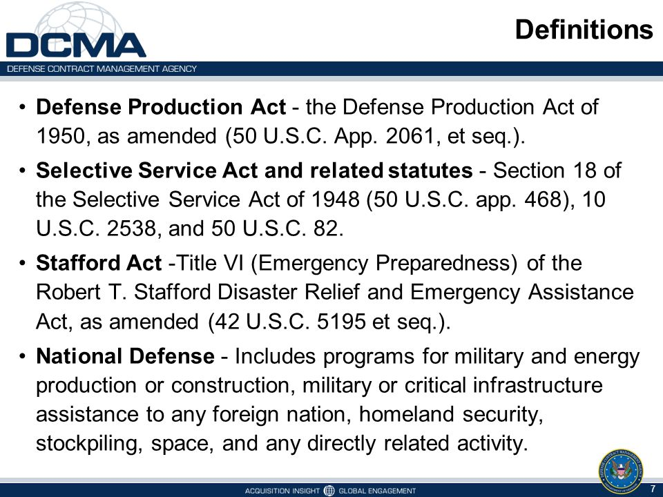 DPAS Authority Defense Production Act of 1950 President's primary authority to mobilize resources and expedite critical industrial items for national defense Does not require an emergency declaration Require priority in acceptance Require priority in scheduling 8 