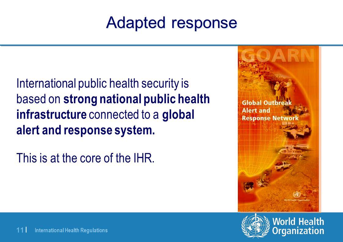 International Health Regulations 11 | Adapted response International public health security is based on strong national public health infrastructure c