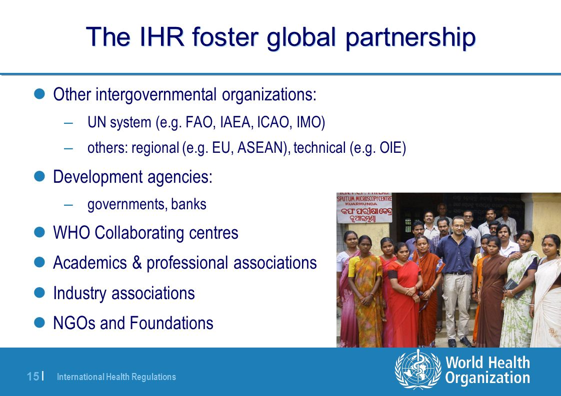 International Health Regulations 15 | The IHR foster global partnership Other intergovernmental organizations: – UN system (e.g. FAO, IAEA, ICAO, IMO)