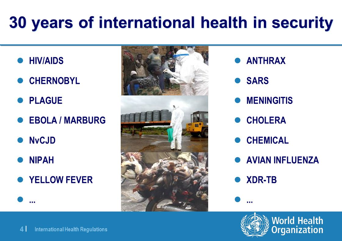 International Health Regulations 4 |4 | 30 years of international health in security HIV/AIDS CHERNOBYL PLAGUE EBOLA / MARBURG NvCJD NIPAH YELLOW FEVE