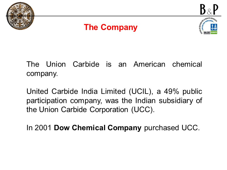 The Union Carbide is an American chemical company. United Carbide India Limited (UCIL), a 49% public participation company, was the Indian subsidiary