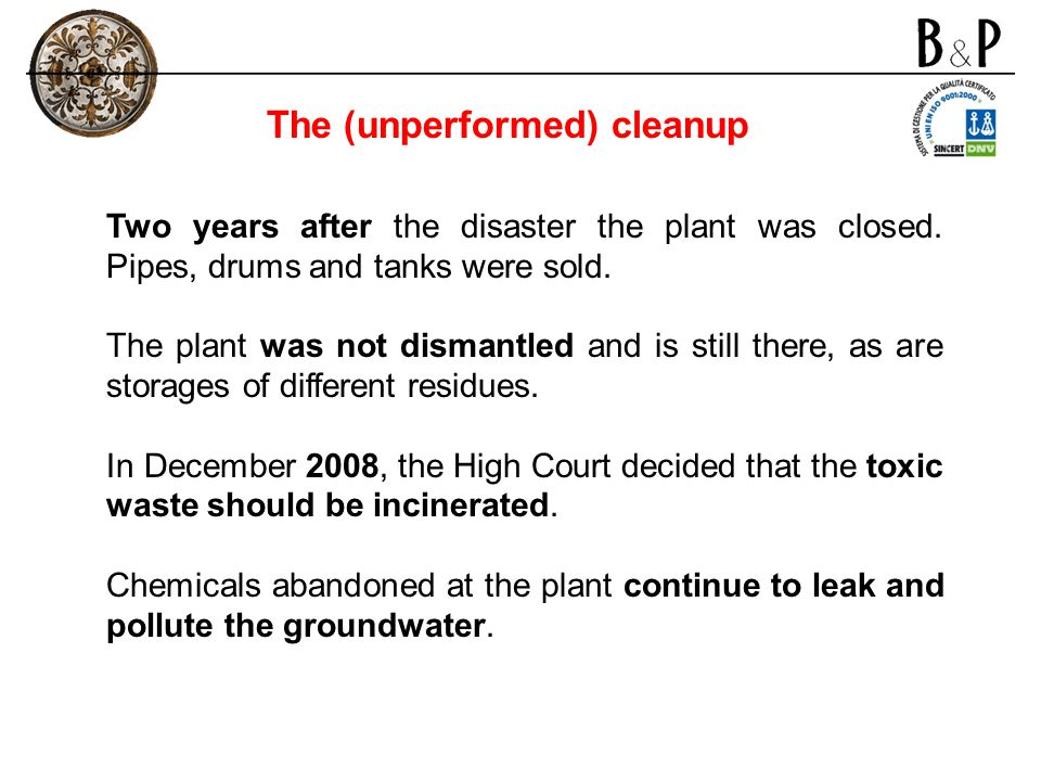 Two years after the disaster the plant was closed. Pipes, drums and tanks were sold. The plant was not dismantled and is still there, as are storages