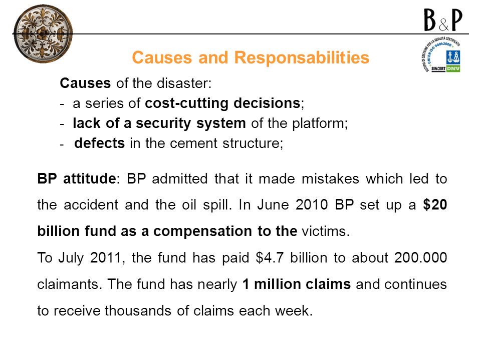 Causes of the disaster: - a series of cost-cutting decisions; - lack of a security system of the platform; - defects in the cement structure; BP attit