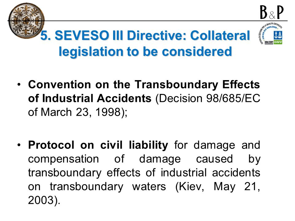 5. SEVESO III Directive: Collateral legislation to be considered Convention on the Transboundary Effects of Industrial Accidents (Decision 98/685/EC o