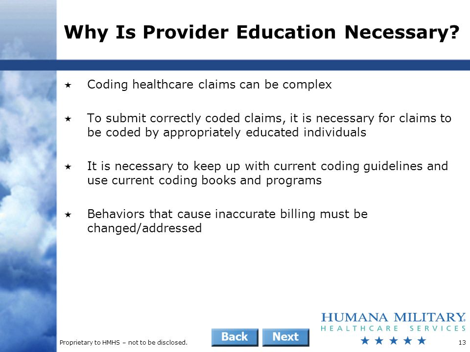 Proprietary to HMHS – not to be disclosed.13 Why Is Provider Education Necessary?  Coding healthcare claims can be complex  To submit correctly code