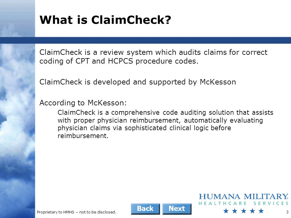 Proprietary to HMHS – not to be disclosed.14 Provider Education: Provider Handbook South Region provider handbook provides detailed explanations of ClaimCheck and ClaimReview  Sent to network and non-network providers every year  Available on the HMHS website as a searchable file Excerpts from ClaimCheck section  ClaimCheck is an automated product that contains specific auditing logic designed to evaluate professional billing for CPT coding appropriateness and to eliminate overpayment on professional and outpatient hospital claims.