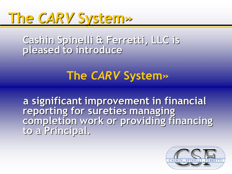 Cashin Spinelli & Ferretti, LLC is pleased to introduce The CARV System» a significant improvement in financial reporting for sureties managing completion work or providing financing to a Principal.
