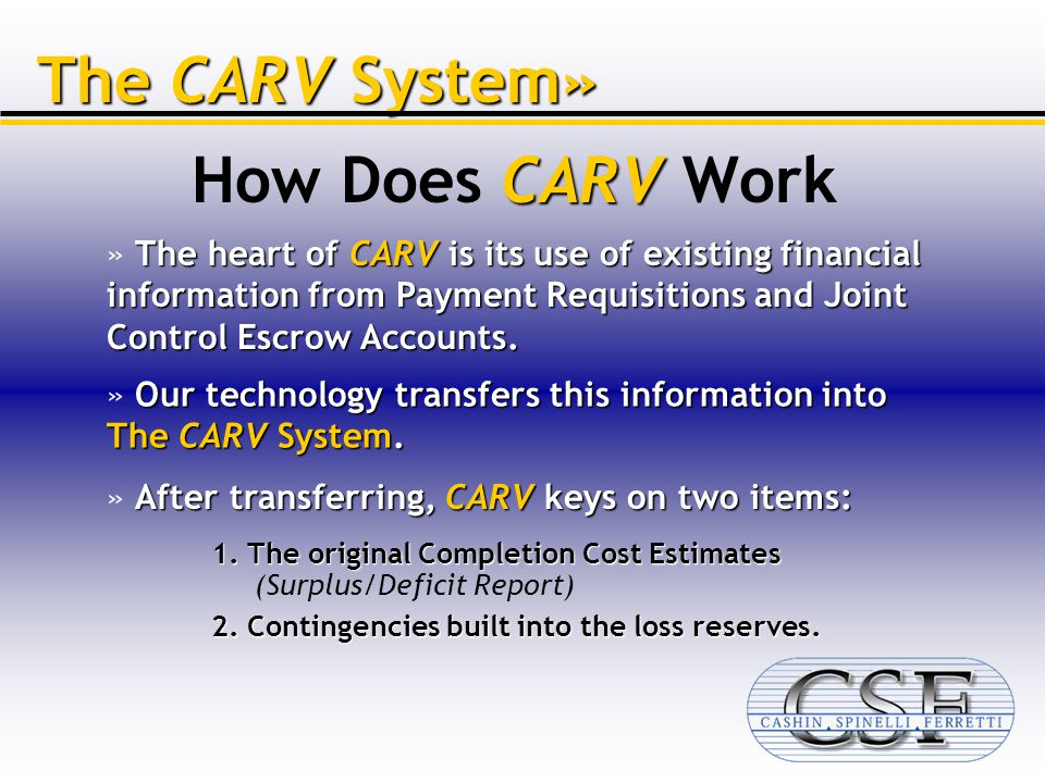 CARV How Does CARV Work The CARV System» The heart of CARV is its use of existing financial information from Payment Requisitions and Joint Control Escrow Accounts.