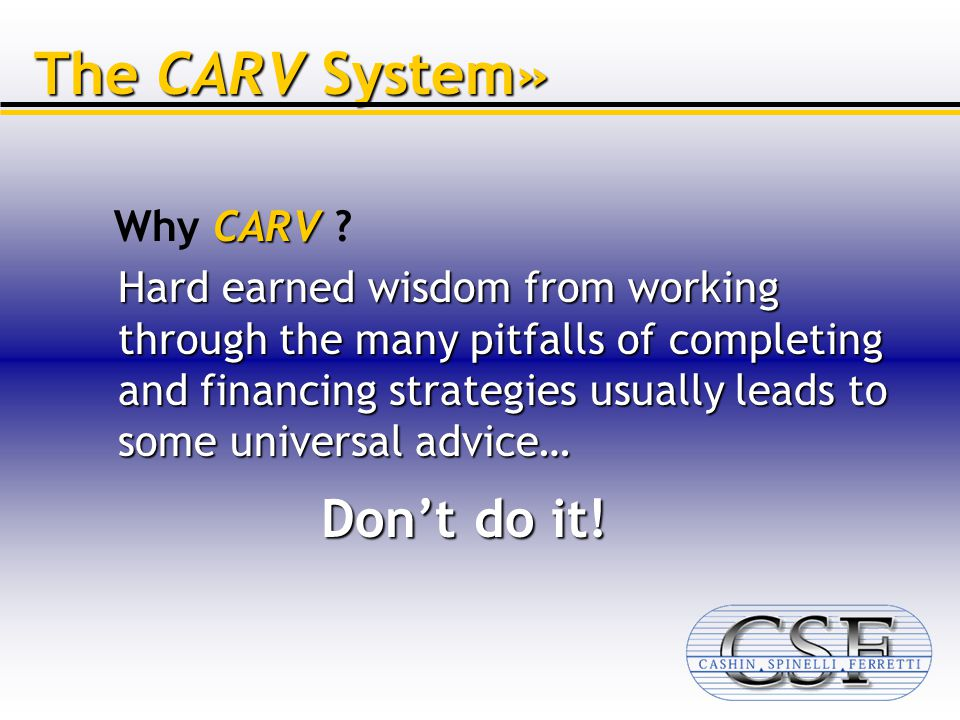 Hard earned wisdom from working through the many pitfalls of completing and financing strategies usually leads to some universal advice… The CARV System» CARV Why CARV .