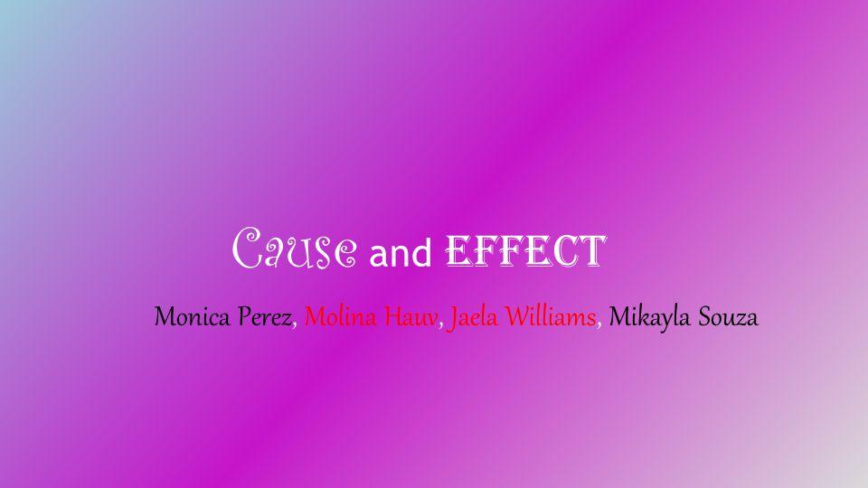 Cause and Effect Monica Perez, Molina Hauv, Jaela Williams, Mikayla Souza