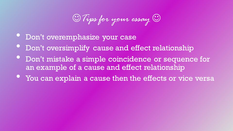 Tips for your essay Don't overemphasize your case Don't oversimplify cause and effect relationship Don't mistake a simple coincidence or sequence for an example of a cause and effect relationship You can explain a cause then the effects or vice versa