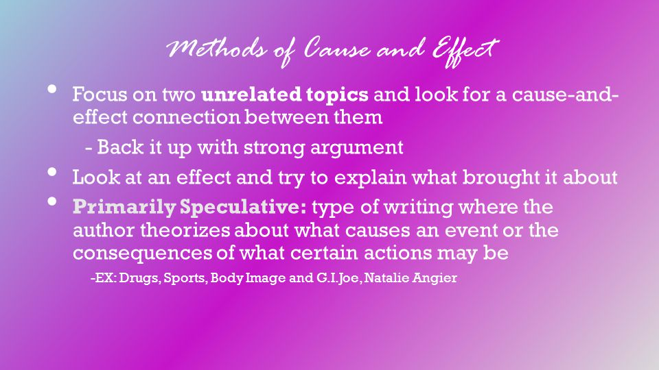 Methods of Cause and Effect Focus on two unrelated topics and look for a cause-and- effect connection between them - Back it up with strong argument Look at an effect and try to explain what brought it about Primarily Speculative: type of writing where the author theorizes about what causes an event or the consequences of what certain actions may be -EX: Drugs, Sports, Body Image and G.I.Joe, Natalie Angier