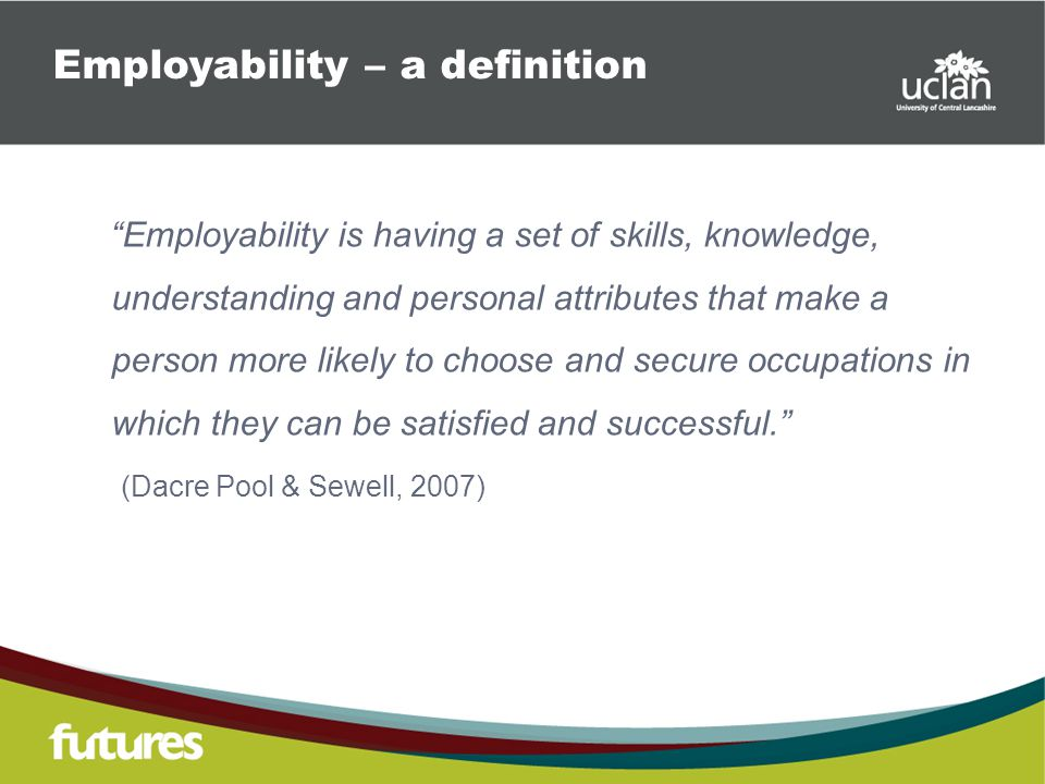Employability is having a set of skills, knowledge, understanding and personal attributes that make a person more likely to choose and secure occupations in which they can be satisfied and successful. (Dacre Pool & Sewell, 2007) Employability – a definition