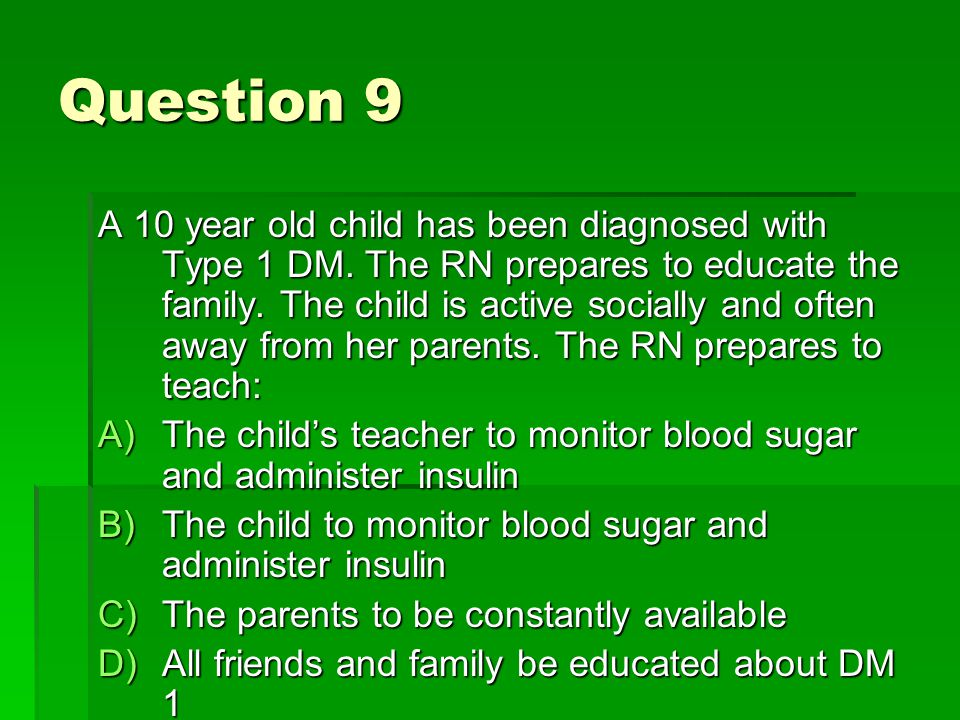 Question 9 A 10 year old child has been diagnosed with Type 1 DM.