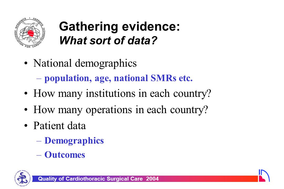 Quality of Cardiothoracic Surgical Care 2004 Gathering evidence: A meaningful dataset Patient Data Demographics Cardiac history Co-morbidities Preoperative investigations Preoperative support Operative Data Operative priority Procedure data Training data Outcome Data 3 Complications Survival Harmonised with STS but smaller EACTS Adult Cardiac Surgical Database Dataset