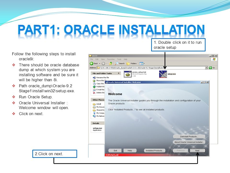 Follow the following steps to install oracle9i:  There should be oracle database dump at which system you are installing software and be sure it will be higher than 8i.