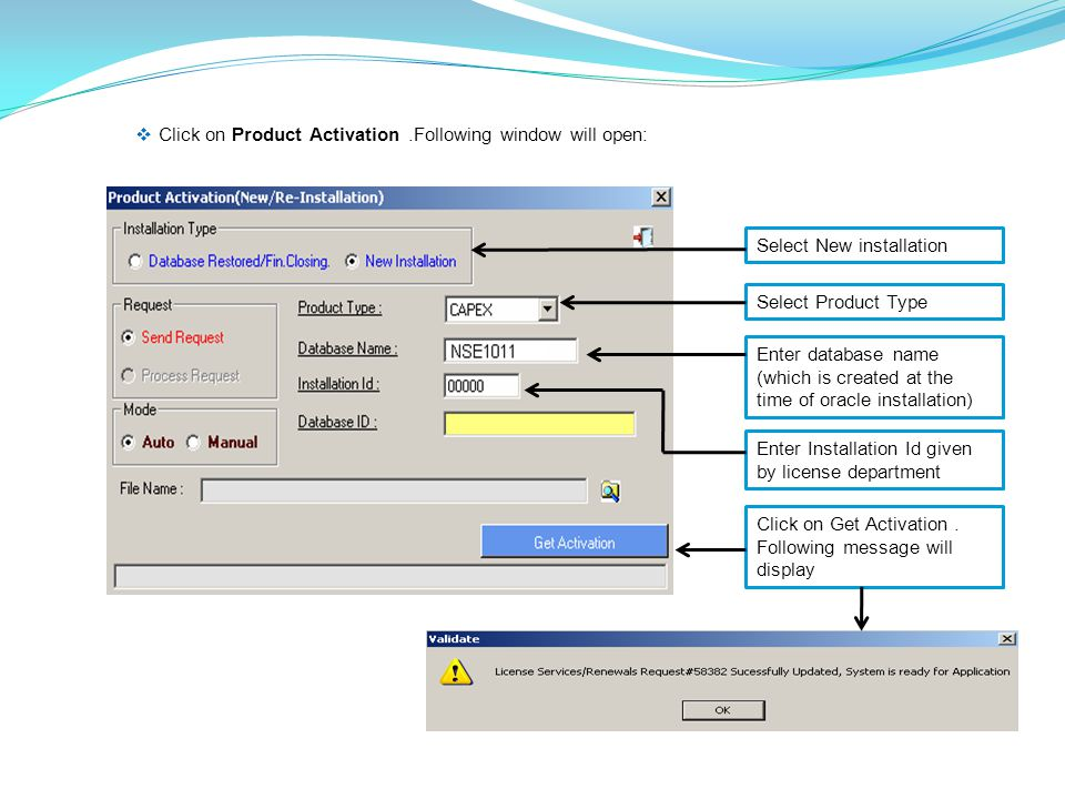  Click on Product Activation.Following window will open: Select New installation Select Product Type Enter database name (which is created at the time of oracle installation) Enter Installation Id given by license department Click on Get Activation.