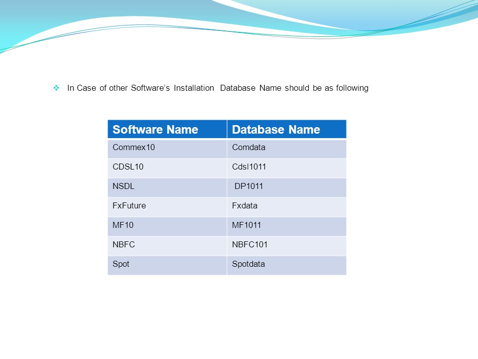  In Case of other Software's Installation Database Name should be as following Software NameDatabase Name Commex10Comdata CDSL10Cdsl1011 NSDL DP1011 FxFutureFxdata MF10MF1011 NBFCNBFC101 SpotSpotdata