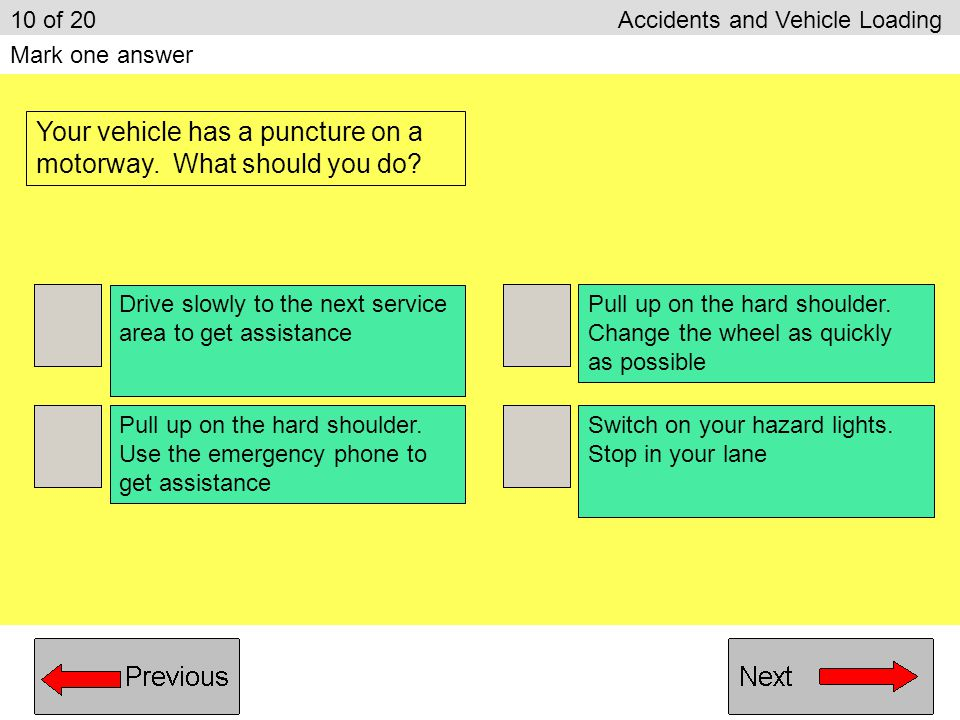 Apply the handbrake to stop the vehicle Let the vehicle roll to a stop Grip the steering wheel firmly Brake firmly and quickly Hold the steering wheel lightly 9 of 20 Accidents and Vehicle Loading Mark two answers Which TWO things should you do when a front tyre bursts