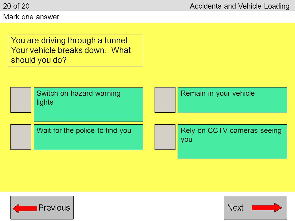 Ease off the accelerator slowly Do an emergency stop Steer sharply from side to side Speed up very quickly 19 of 20 Accidents and Vehicle Loading Mark one answer You are towing a caravan along a motorway.