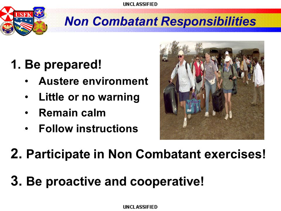 USFK Non Combatant Responsibilities 1.Be prepared! Austere environment Little or no warning Remain calm Follow instructions 2. Participate in Non Comb