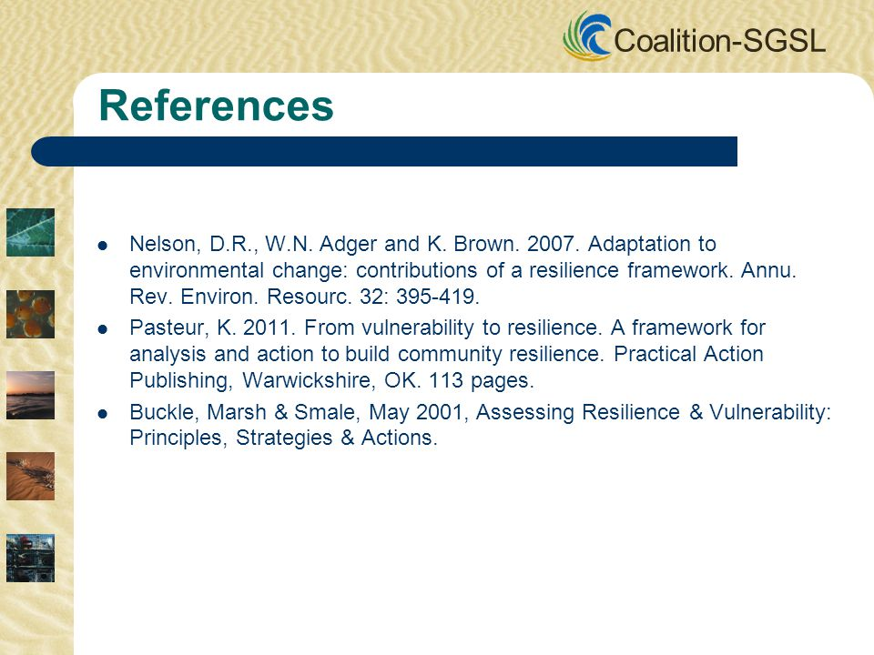 Coalition-SGSL References Nelson, D.R., W.N. Adger and K. Brown. 2007. Adaptation to environmental change: contributions of a resilience framework. An
