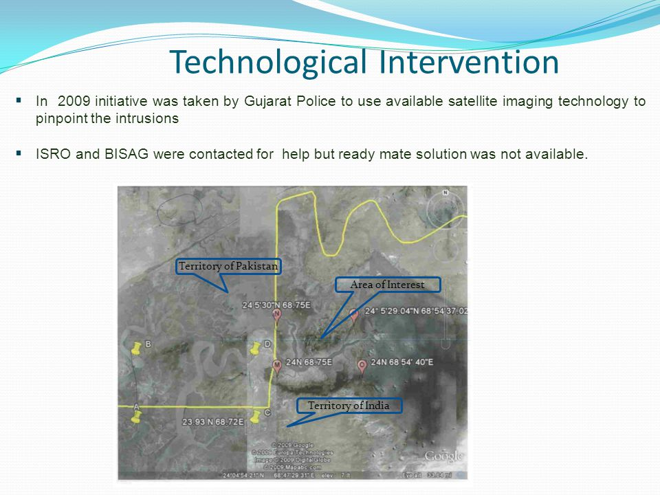 Technological Intervention  In 2009 initiative was taken by Gujarat Police to use available satellite imaging technology to pinpoint the intrusions  ISRO and BISAG were contacted for help but ready mate solution was not available.