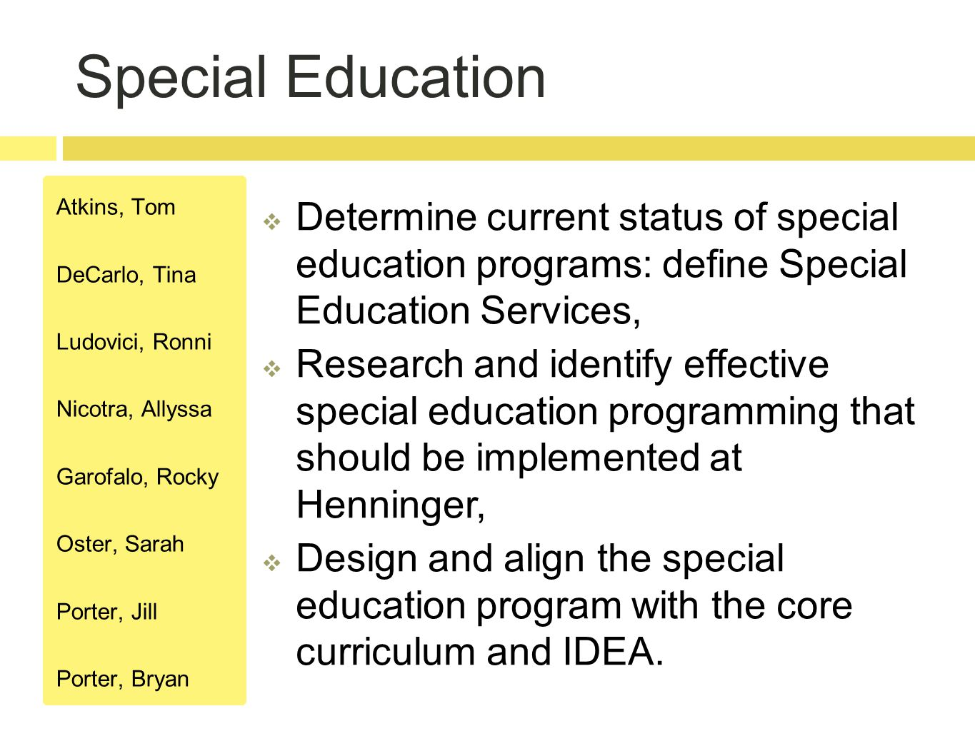 Special Education Atkins, Tom DeCarlo, Tina Ludovici, Ronni Nicotra, Allyssa Garofalo, Rocky Oster, Sarah Porter, Jill Porter, Bryan  Determine current status of special education programs: define Special Education Services,  Research and identify effective special education programming that should be implemented at Henninger,  Design and align the special education program with the core curriculum and IDEA.