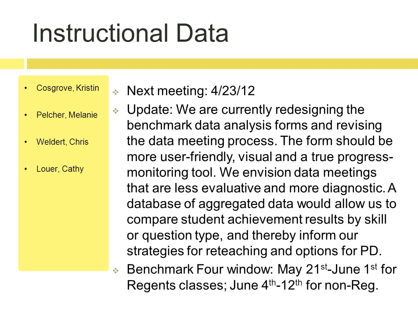 Instructional Data Cosgrove, Kristin Pelcher, Melanie Weldert, Chris Louer, Cathy  Next meeting: 4/23/12  Update: We are currently redesigning the benchmark data analysis forms and revising the data meeting process.