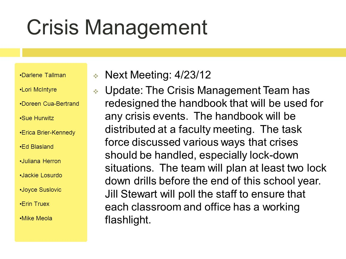 Crisis Management Darlene Tallman Lori McIntyre Doreen Cua-Bertrand Sue Hurwitz Erica Brier-Kennedy Ed Blasland Juliana Herron Jackie Losurdo Joyce Suslovic Erin Truex Mike Meola  Next Meeting: 4/23/12  Update: The Crisis Management Team has redesigned the handbook that will be used for any crisis events.