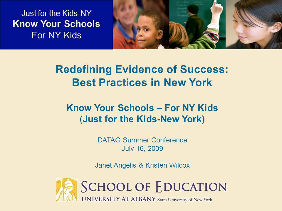 Redefining Evidence of Success: Best Practices in New York Know Your Schools – For NY Kids (Just for the Kids-New York) DATAG Summer Conference July 16, 2009 Janet Angelis & Kristen Wilcox Just for the Kids-NY Know Your Schools For NY Kids