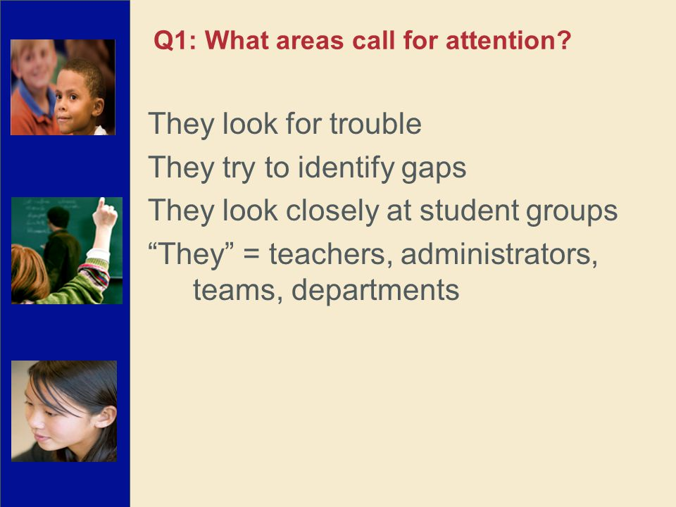 They look for trouble They try to identify gaps They look closely at student groups They = teachers, administrators, teams, departments Q1: What areas call for attention