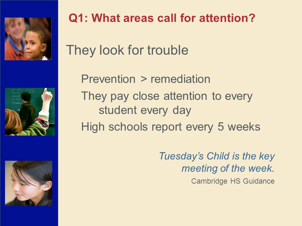 They look for trouble Prevention > remediation They pay close attention to every student every day High schools report every 5 weeks Q1: What areas call for attention.