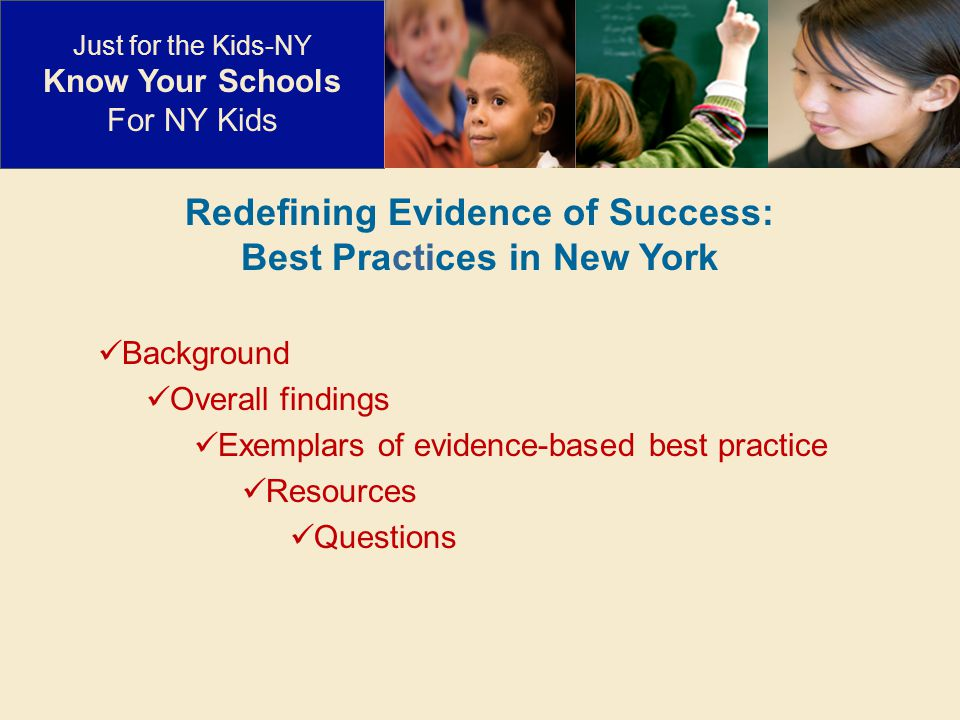 Redefining Evidence of Success: Best Practices in New York Background Overall findings Exemplars of evidence-based best practice Resources Questions Just for the Kids-NY Know Your Schools For NY Kids