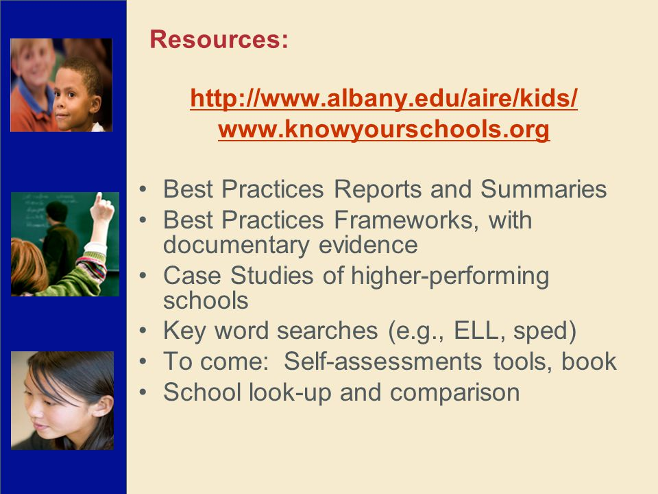http://www.albany.edu/aire/kids/ www.knowyourschools.org Best Practices Reports and Summaries Best Practices Frameworks, with documentary evidence Case Studies of higher-performing schools Key word searches (e.g., ELL, sped) To come: Self-assessments tools, book School look-up and comparison Resources Resources:
