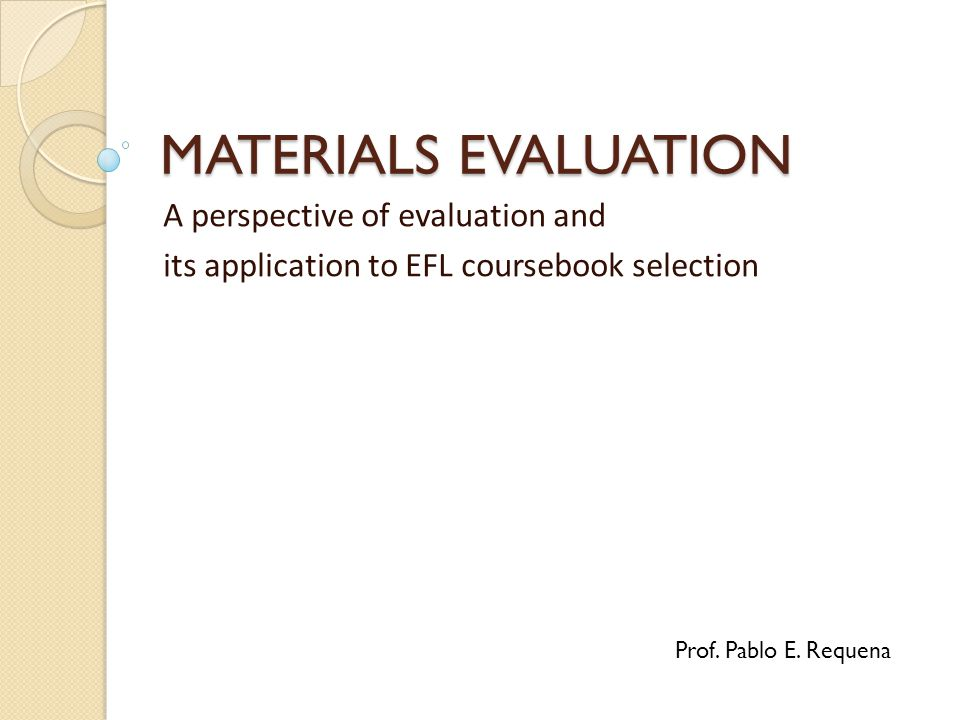MATERIALS EVALUATION A perspective of evaluation and its application to EFL coursebook selection Prof.
