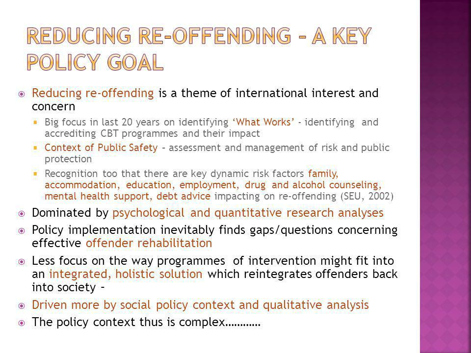  Reducing re-offending is a theme of international interest and concern  Big focus in last 20 years on identifying 'What Works' - identifying and accrediting CBT programmes and their impact  Context of Public Safety – assessment and management of risk and public protection  Recognition too that there are key dynamic risk factors family, accommodation, education, employment, drug and alcohol counseling, mental health support, debt advice impacting on re-offending (SEU, 2002)  Dominated by psychological and quantitative research analyses  Policy implementation inevitably finds gaps/questions concerning effective offender rehabilitation  Less focus on the way programmes of intervention might fit into an integrated, holistic solution which reintegrates offenders back into society –  Driven more by social policy context and qualitative analysis  The policy context thus is complex…………
